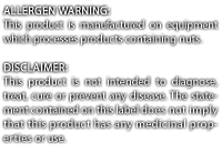 Allergen Warning:This product is manufactured on equipment which processes products containing nuts. DISCLAIMER: This product is not intended to diagnose, treat, cure or prevent any disease. The statement contained on this label does not imply that this product has any medicinal properties or use.